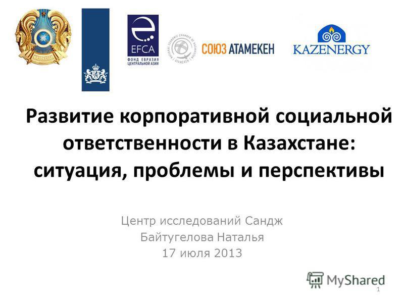 Развитие корпоративной социальной ответственности в Казахстане: ситуация, проблемы и перспективы Центр исследований Сандж Байтугелова Наталья 17 июля 2013 1