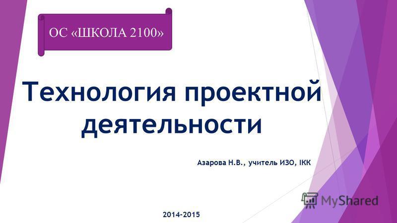 Технология проектной деятельности Азарова Н.В., учитель ИЗО, IКК 2014-2015 ОС «ШКОЛА 2100»