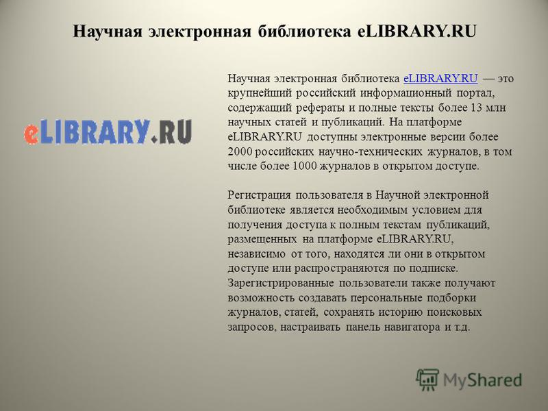Научная электронная библиотека eLIBRARY.RU Научная электронная библиотека eLIBRARY.RU это крупнейший российский информационный портал, содержащий рефераты и полные тексты более 13 млн научных статей и публикаций. На платформе eLIBRARY.RU доступны эле