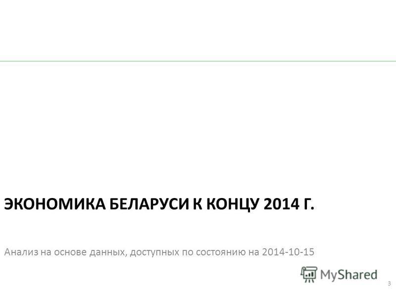 ЭКОНОМИКА БЕЛАРУСИ К КОНЦУ 2014 Г. Анализ на основе данных, доступных по состоянию на 2014-10-15 3
