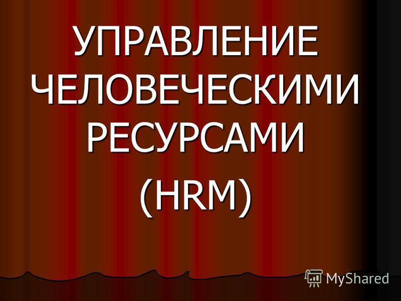 УПРАВЛЕНИЕ ЧЕЛОВЕЧЕСКИМИ РЕСУРСАМИ (HRM)