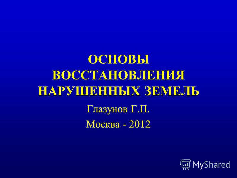ОСНОВЫ ВОССТАНОВЛЕНИЯ НАРУШЕННЫХ ЗЕМЕЛЬ Глазунов Г.П. Москва - 2012