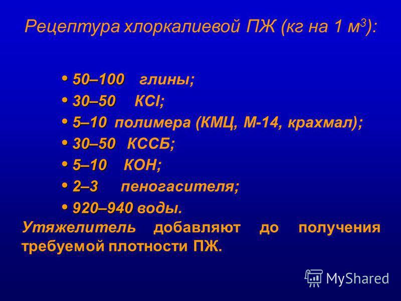 50–100 50–100 глины; 30–50 30–50 КСl; 5–10 5–10 полимера (КМЦ, М-14, крахмал); 30–50 30–50 КССБ; 5–10 5–10 КОН; 2–3 2–3 пеногасителя; 920–940 920–940 воды. Утяжелитель добавляют до получения требуемой плотности ПЖ. Рецептура хлор калиевой ПЖ (кг на 1