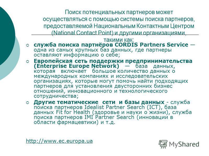 Поиск потенциальных партнеров может осуществляться с помощью системы поиска партнеров, предоставляемой Национальным Контактным Центром (National Contact Point) и другими организациями, такими как: служба поиска партнёров CORDIS Partners Service одна