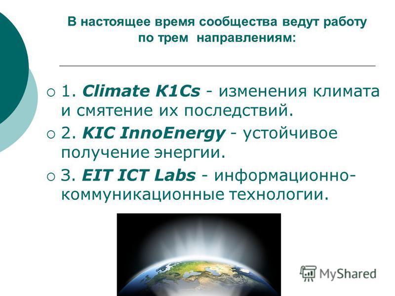 В настоящее время сообщества ведут работу по трем направлениям: 1. Climate К1Сs - изменения климата и смятение их последствий. 2. KIC InnoEnergy - устойчивое получение энергии. З. EIT ICT Labs - информационно- коммуникационные технологии.