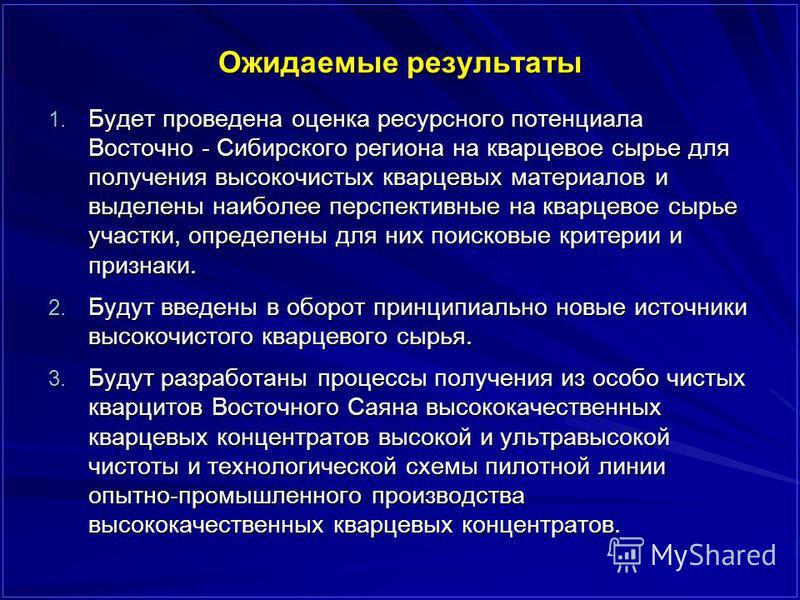 Ожидаемые результаты 1. Будет проведена оценка ресурсного потенциала Восточно - Сибирского региона на кварцевое сырье для получения высокочистых кварцевых материалов и выделены наиболее перспективные на кварцевое сырье участки, определены для них пои