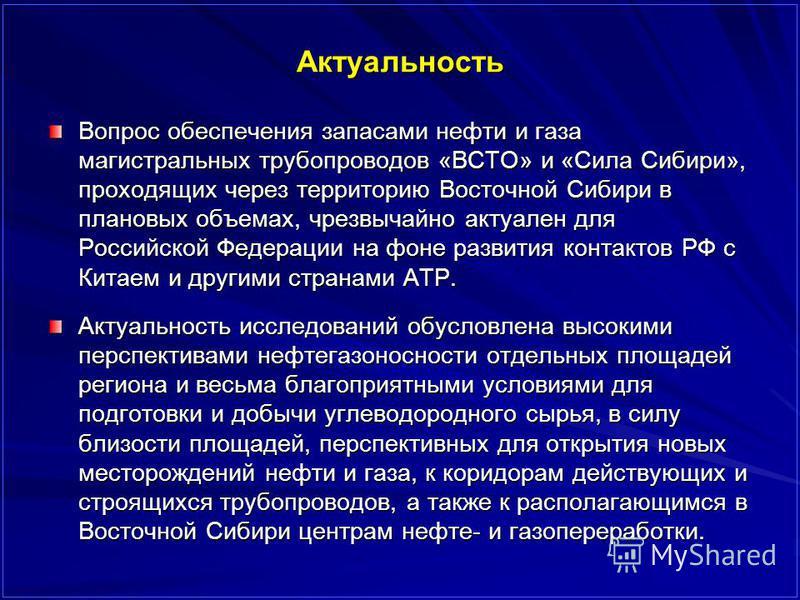 Актуальность Вопрос обеспечения запасами нефти и газа магистральных трубопроводов «ВСТО» и «Сила Сибири», проходящих через территорию Восточной Сибири в плановых объемах, чрезвычайно актуален для Российской Федерации на фоне развития контактов РФ с К