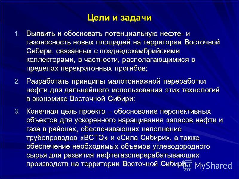 Цели и задачи 1. Выявить и обосновать потенциальную нефте- и газоносность новых площадей на территории Восточной Сибири, связанных с позднедокембрийскими коллекторами, в частности, располагающимися в пределах перекратонных прогибов; 2. Разработать пр