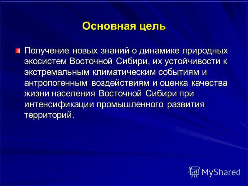 Основная цель Получение новых знаний о динамике природных экосистем Восточной Сибири, их устойчивости к экстремальным климатическим событиям и антропогенным воздействиям и оценка качества жизни населения Восточной Сибири при интенсификации промышленн