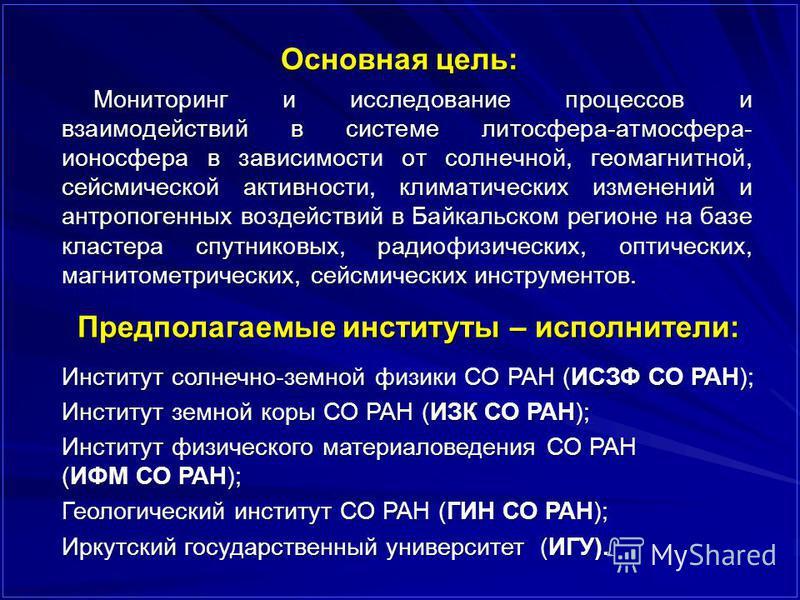 Основная цель: Мониторинг и исследование процессов и взаимодействий в системе литосфера-атмосфера- ионосфера в зависимости от солнечной, геомагнитной, сейсмической активности, климатических изменений и антропогенных воздействий в Байкальском регионе