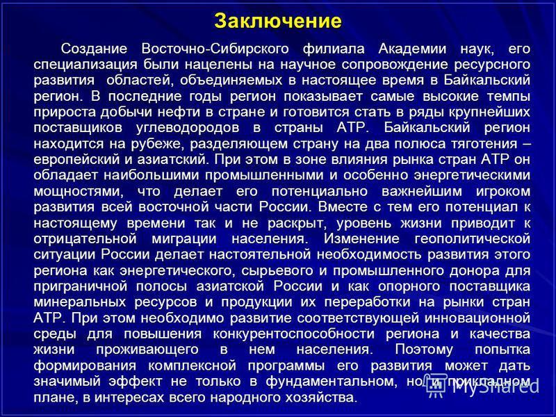 Заключение Создание Восточно-Сибирского филиала Академии наук, его специализация были нацелены на научное сопровождение ресурсного развития областей, объединяемых в настоящее время в Байкальский регион. В последние годы регион показывает самые высоки