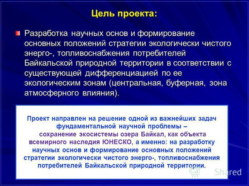 Цель проекта: Разработка научных основ и формирование основных положений стратегии экологически чистого энерго-, топливоснабжения потребителей Байкальской природной территории в соответствии с существующей дифференциацией по ее экологическим зонам (ц