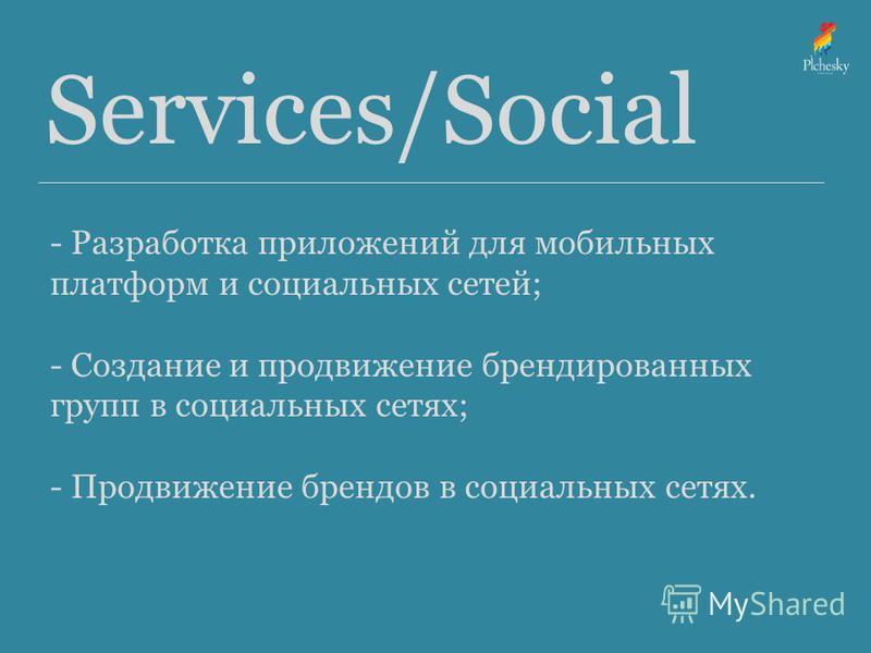Services/Social - Разработка приложений для мобильных платформ и социальных сетей; - Создание и продвижение брендированных групп в социальных сетях; - Продвижение брендов в социальных сетях.