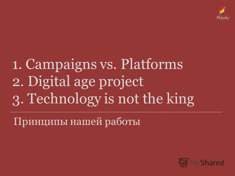 1. Campaigns vs. Platforms 2. Digital age project 3. Technology is not the king Принципы нашей работы