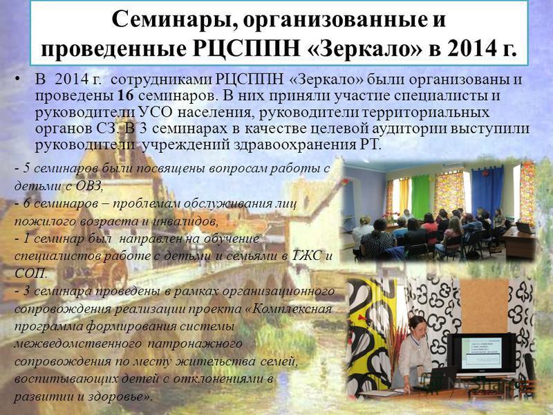 Семинары, организованные и проведенные РЦСППН «Зеркало» в 2014 г. В 2014 г. сотрудниками РЦСППН «Зеркало» были организованы и проведены 16 семинаров. В них приняли участие специалисты и руководители УСО населения, руководители территориальных органов
