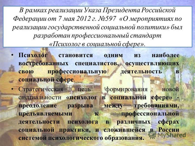В рамках реализации Указа Президента Российской Федерации от 7 мая 2012 г. 597 «О мероприятиях по реализации государственной социальной политики» был разработан профессиональный стандарт «Психолог в социальной сфере». Психолог становится одним из наи