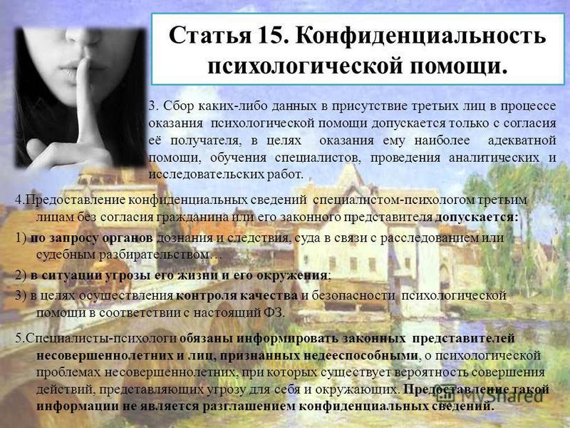 Статья 15. Конфиденциальность психологической помощи. 4. Предоставление конфиденциальных сведений специалистом-психологом третьим лицам без согласия гражданина или его законного представителя допускается: 1) по запросу органов дознания и следствия, с