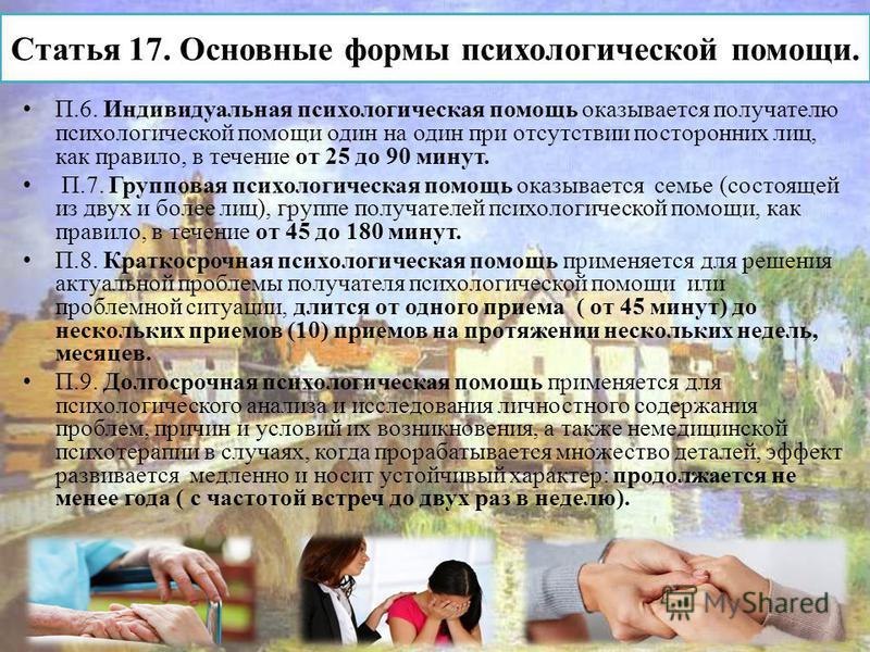 Статья 17. Основные формы психологической помощи. П.6. Индивидуальная психологическая помощь оказывается получателю психологической помощи один на один при отсутствии посторонних лиц, как правило, в течение от 25 до 90 минут. П.7. Групповая психологи