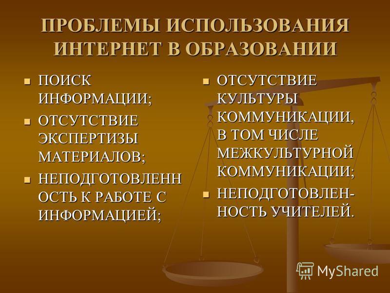 ПРОБЛЕМЫ ИСПОЛЬЗОВАНИЯ ИНТЕРНЕТ В ОБРАЗОВАНИИ ПОИСК ИНФОРМАЦИИ; ПОИСК ИНФОРМАЦИИ; ОТСУТСТВИЕ ЭКСПЕРТИЗЫ МАТЕРИАЛОВ; ОТСУТСТВИЕ ЭКСПЕРТИЗЫ МАТЕРИАЛОВ; НЕПОДГОТОВЛЕНН ОСТЬ К РАБОТЕ С ИНФОРМАЦИЕЙ; НЕПОДГОТОВЛЕНН ОСТЬ К РАБОТЕ С ИНФОРМАЦИЕЙ; ОТСУТСТВИЕ К