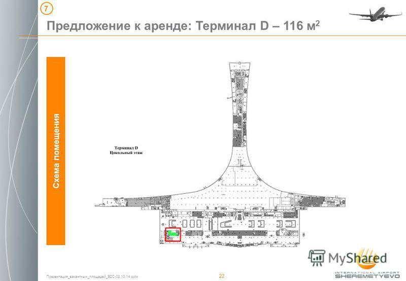 Презентация_вакантных_площадей_B2C-08.10.14. pptx 22 Предложение к аренде: Терминал D – 116 м 2 Схема помещения 7