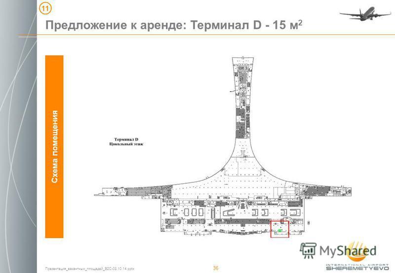 Презентация_вакантных_площадей_B2C-08.10.14. pptx 36 Предложение к аренде: Терминал D - 15 м 2 Схема помещения 11