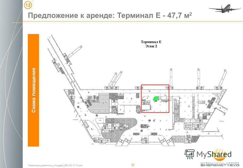 Презентация_вакантных_площадей_B2C-08.10.14. pptx 39 Схема помещения Предложение к аренде: Терминал Е - 47,7 м 2 12