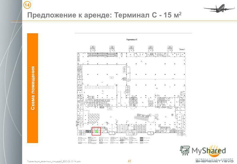 Презентация_вакантных_площадей_B2C-08.10.14. pptx 45 Предложение к аренде: Терминал C - 15 м 2 Схема помещения 1414