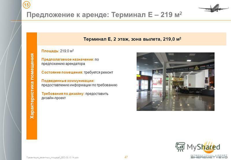 Презентация_вакантных_площадей_B2C-08.10.14. pptx 47 1515 Предложение к аренде: Терминал Е – 219 м 2 Терминал Е, 2 этаж, зона вылета, 219,0 м 2 Характеристика помещения Площадь: 219,0 м 2 Предполагаемое назначение: по предложению арендатора Состояние
