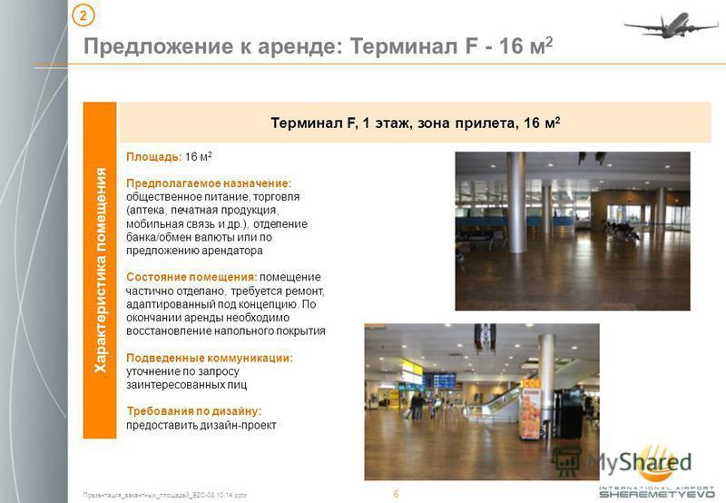 Презентация_вакантных_площадей_B2C-08.10.14. pptx 6 Предложение к аренде: Терминал F - 16 м 2 2 Характеристика помещения Терминал F, 1 этаж, зона прилета, 16 м 2 Площадь: 16 м 2 Предполагаемое назначение: общественное питание, торговля (аптека, печат