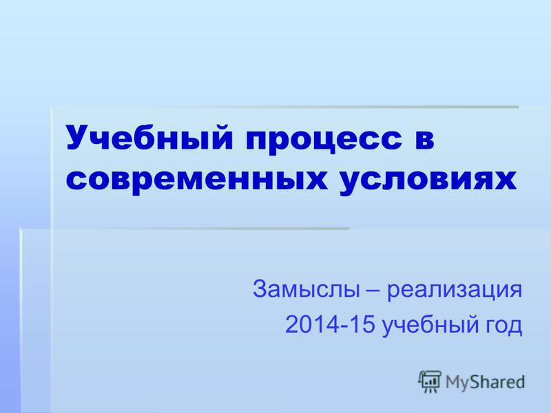 Учебный процесс в современных условиях Замыслы – реализация 2014-15 учебный год