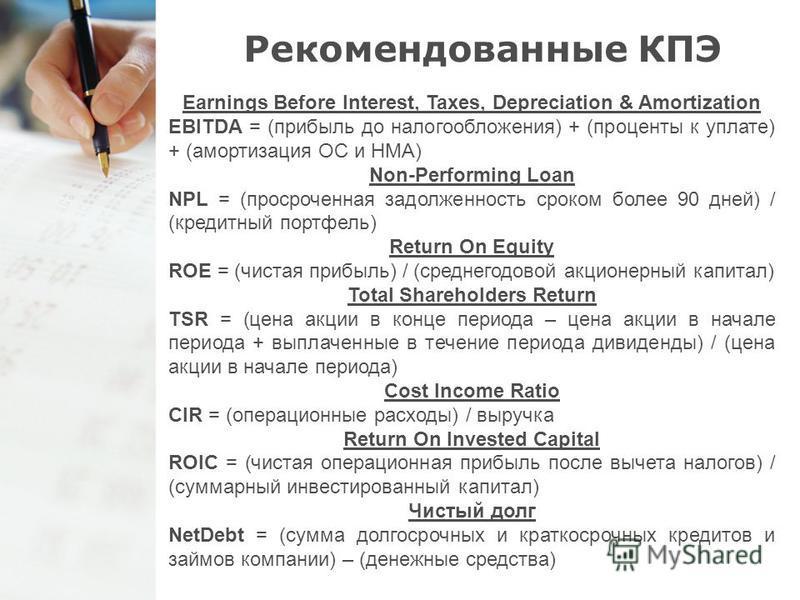 Рекомендованные КПЭ Earnings Before Interest, Taxes, Depreciation & Amortization EBITDA = (прибыль до налогообложения) + (проценты к уплате) + (амортизация ОС и НМА) Non-Performing Loan NPL = (просроченная задолженность сроком более 90 дней) / (креди