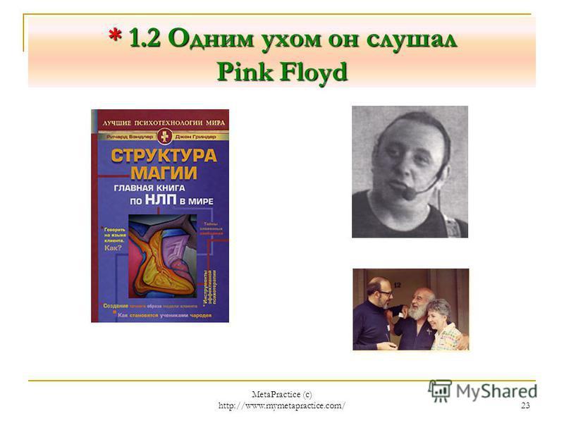 MetaPractice (с) http://www.mymetapractice.com/ 22 * 1.1 Одним ухом он слушал Pink Floyd