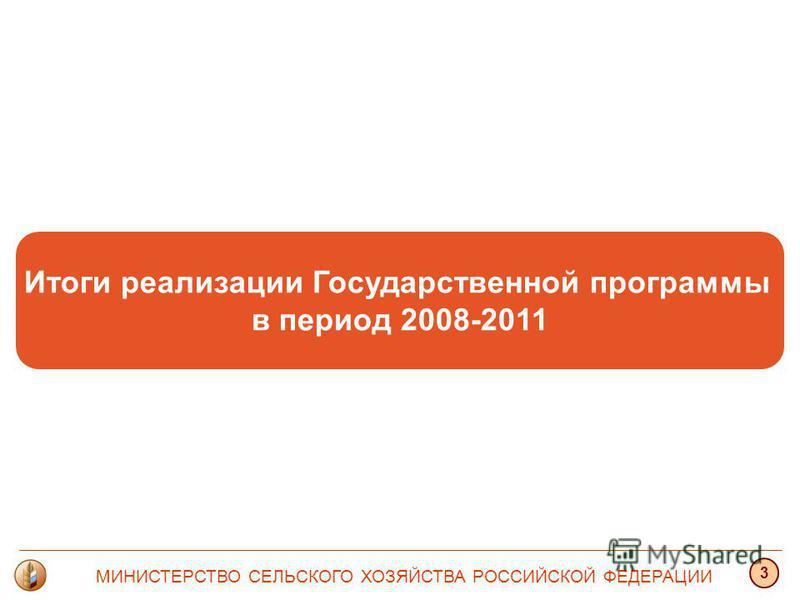 Итоги реализации Государственной программы в период 2008-2011 МИНИСТЕРСТВО СЕЛЬСКОГО ХОЗЯЙСТВА РОССИЙСКОЙ ФЕДЕРАЦИИ 3