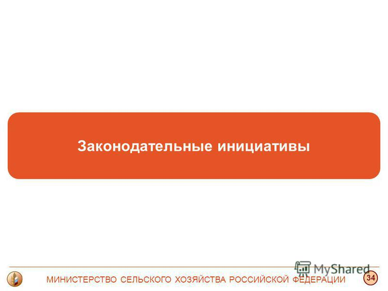 Законодательные инициативы МИНИСТЕРСТВО СЕЛЬСКОГО ХОЗЯЙСТВА РОССИЙСКОЙ ФЕДЕРАЦИИ 34