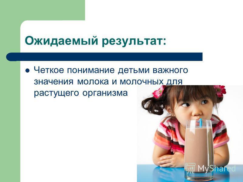 Ожидаемый результат: Четкое понимание детьми важного значения молока и молочных для растущего организма