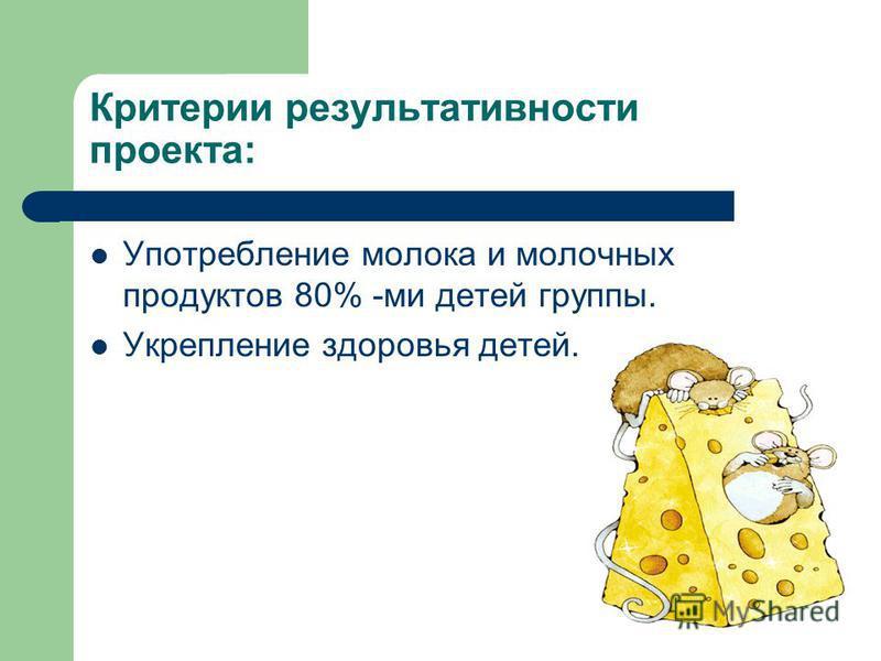 Критерии результативности проекта: Употребление молока и молочных продуктов 80% -ми детей группы. Укрепление здоровья детей.