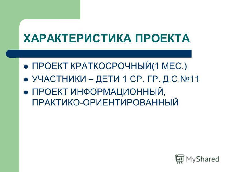 ХАРАКТЕРИСТИКА ПРОЕКТА ПРОЕКТ КРАТКОСРОЧНЫЙ(1 МЕС.) УЧАСТНИКИ – ДЕТИ 1 СР. ГР. Д.С.11 ПРОЕКТ ИНФОРМАЦИОННЫЙ, ПРАКТИКО-ОРИЕНТИРОВАННЫЙ