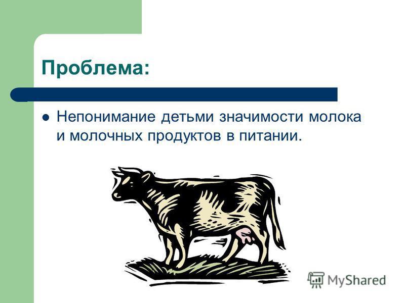 Проблема: Непонимание детьми значимости молока и молочных продуктов в питании.