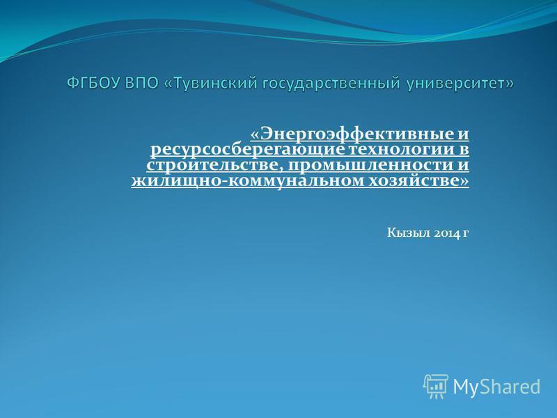 «Энергоэффективные и ресурсосберегающие технологии в строительстве, промышленности и жилищно-коммунальном хозяйстве» Кызыл 2014 г