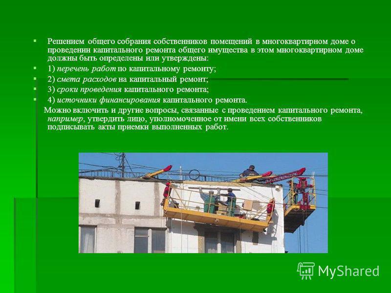 Решением общего собрания собственников помещений в многоквартирном доме о проведении капитального ремонта общего имущества в этом многоквартирном доме должны быть определены или утверждены: 1) перечень работ по капитальному ремонту; 2) смета расходов