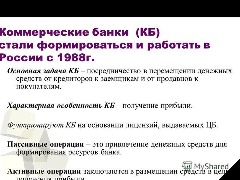 26 Коммерческие банки (КБ) стали формироваться и работать в России с 1988 г. Основная задача КБ – посредничество в перемещении денежных средств от кредиторов к заемщикам и от продавцов к покупателям. Характерная особенность КБ – получение прибыли. Фу