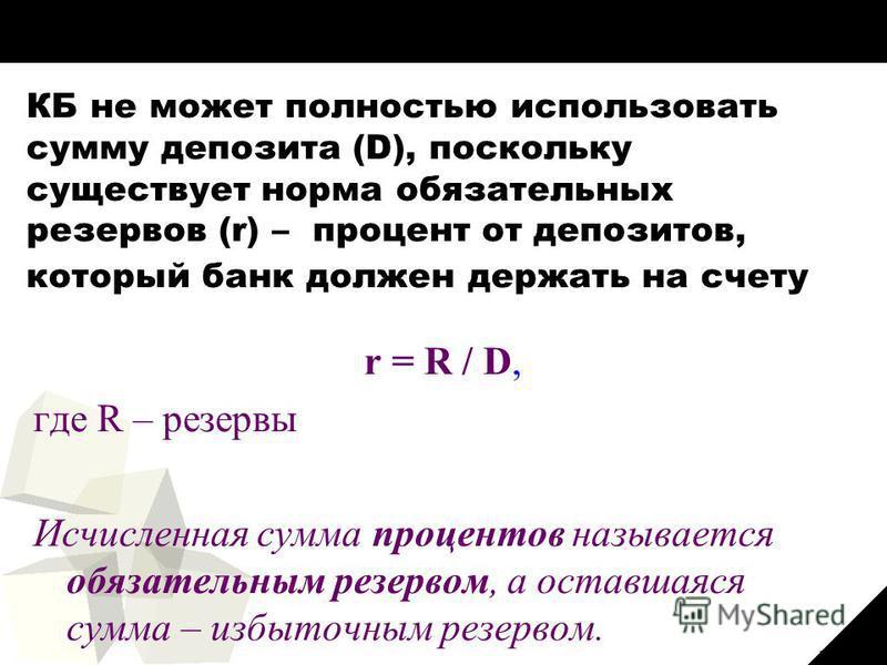34 КБ не может полностью использовать сумму депозита (D), поскольку существует норма обязательных резервов (r) – процент от депозитов, который банк должен держать на счету в ЦБ: r = R / D, где R – резервы Исчисленная сумма процентов называется обязат