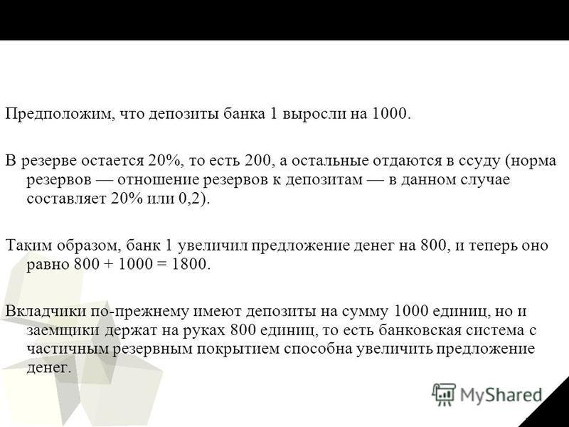 35 Предположим, что депозиты банка 1 выросли на 1000. В резерве остается 20%, то есть 200, а остальные отдаются в ссуду (норма резервов отношение резервов к депозитам в данном случае составляет 20% или 0,2). Таким образом, банк 1 увеличил предложение