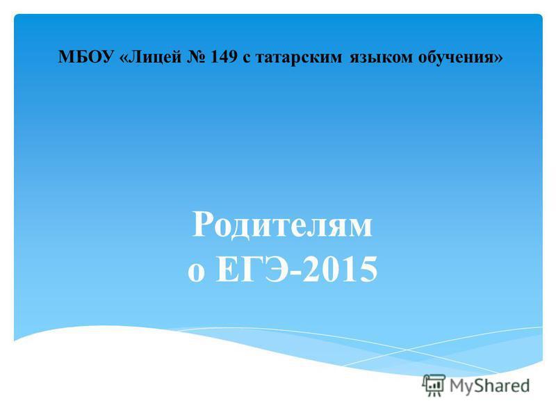 Родителям о ЕГЭ-2015 МБОУ «Лицей 149 с татарским языком обучения»