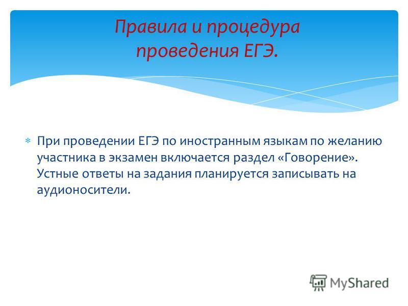 При проведении ЕГЭ по иностранным языкам по желанию участника в экзамен включается раздел «Говорение». Устные ответы на задания планируется записывать на аудионосители. Правила и процедура проведения ЕГЭ.