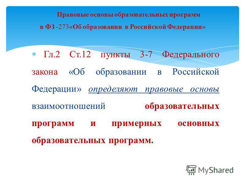 Гл.2 Ст.12 пункты 3-7 Федерального закона «Об образовании в Российской Федерации» определяют правовые основы взаимоотношений образовательных программ и примерных основных образовательных программ. Правовые основы образовательных программ в ФЗ -273«Об