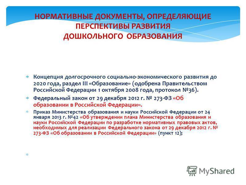НОРМАТИВНЫЕ ДОКУМЕНТЫ, ОПРЕДЕЛЯЮЩИЕ ПЕРСПЕКТИВЫ РАЗВИТИЯ ДОШКОЛЬНОГО ОБРАЗОВАНИЯ Концепция долгосрочного социально-экономического развития до 2020 года, раздел III «Образование» (одобрена Правительством Российской Федерации 1 октября 2008 года, прото