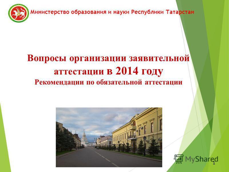 1 Вопросы организации заявительной аттестации в 2014 году Рекомендации по обязательной аттестации Министерство образования и науки Республики Татарстан