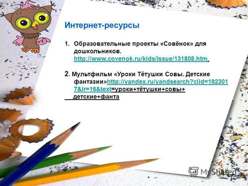 Интернет-ресурсы 1. Образовательные проекты «Совёнок» для дошкольников. http://www.covenok.ru/kids/issue/131808.htm. http://www.covenok.ru/kids/issue/131808. htm 2. Мультфильм «Уроки Тётушки Совы. Детские фантазии»http://yandex.ru/yandsearch?clid=192