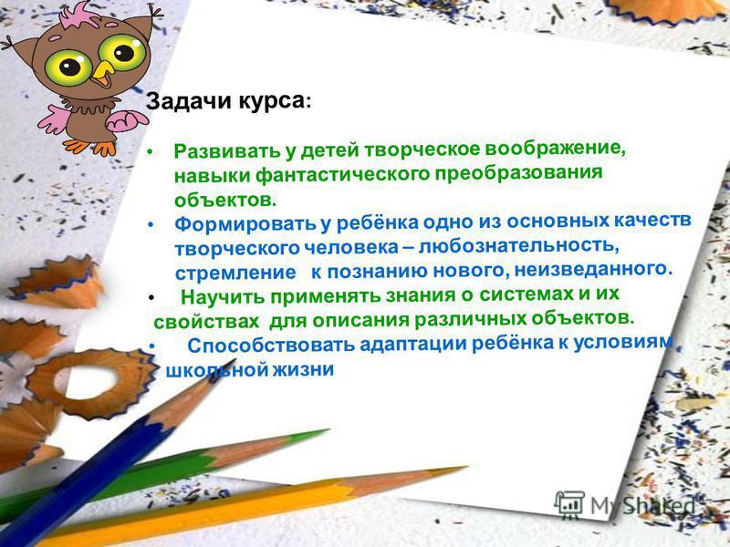 Задачи курса : Развивать у детей творческое воображение, навыки фантастического преобразования объектов. Формировать у ребёнка одно из основных качеств творческого человека – любознательность, стремление к познанию нового, неизведанного. Научить прим